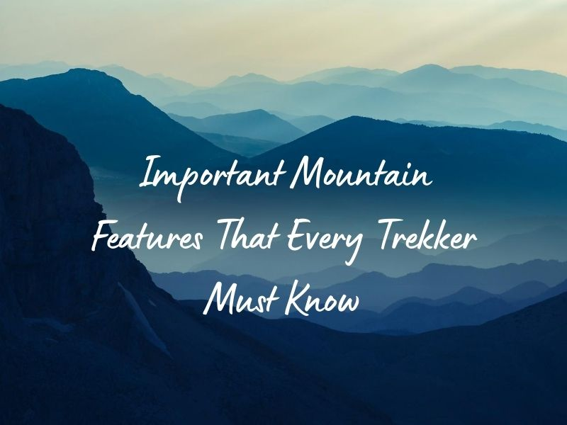 Important Mountain Features That Every Trekker Must Know