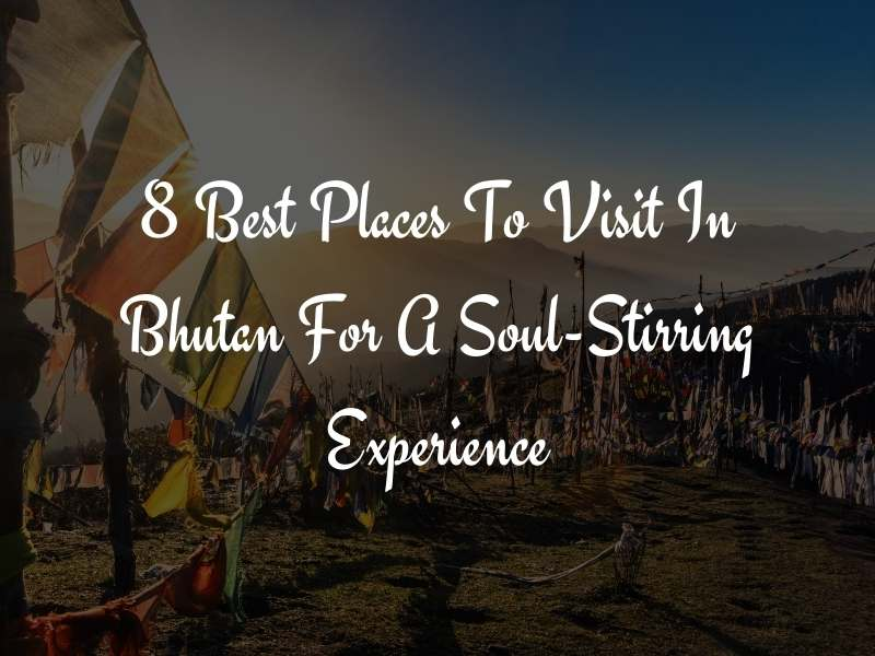 8 Best Places to Visit in Bhutan For a Soul Stirring Experience